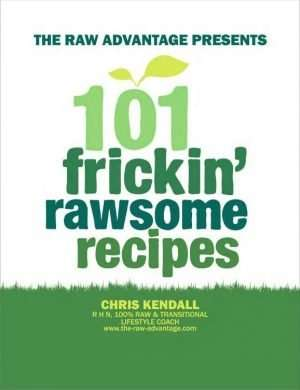 101 frickin rawsome recipes chris kendall low fat raw vegan recipes