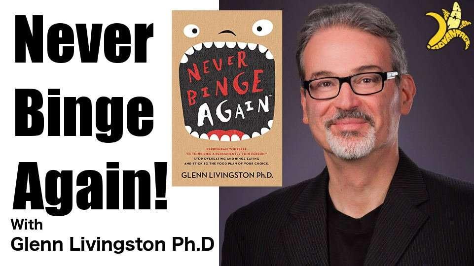 Glenn Livingston PHD of Never Binge Again Top Tips for Binge Eating