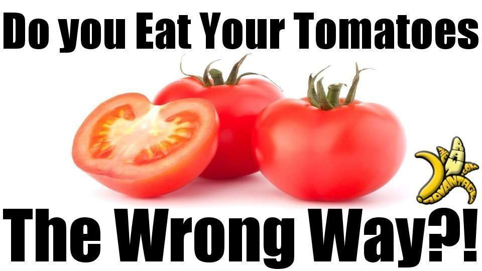 Do You Eat Your Tomatoes The Wrong Way?
